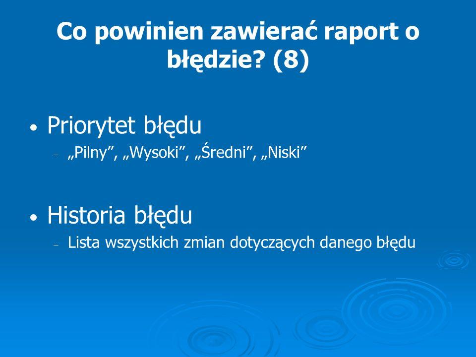 Co powinien zawierać raport o błędzie? (8) Priorytet błędu Pilny, Wysoki, Średni, Niski Historia błędu Lista wszystkich zmian dotyczących danego błędu