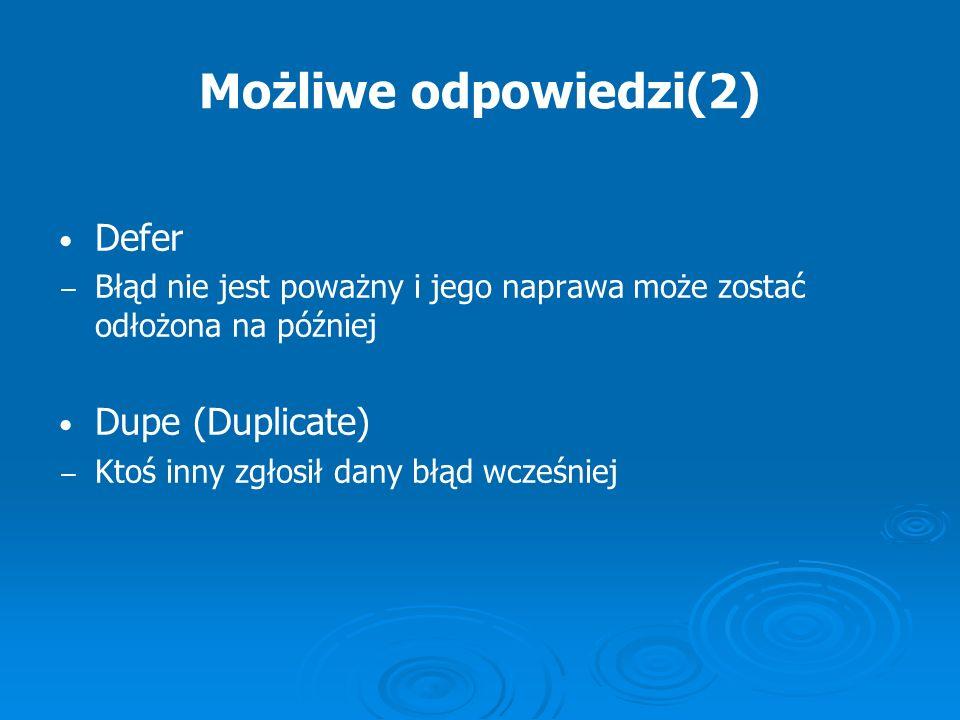 Możliwe odpowiedzi(2) Defer Błąd nie jest poważny i jego naprawa może zostać odłożona na później Dupe (Duplicate) Ktoś inny zgłosił dany błąd wcześnie