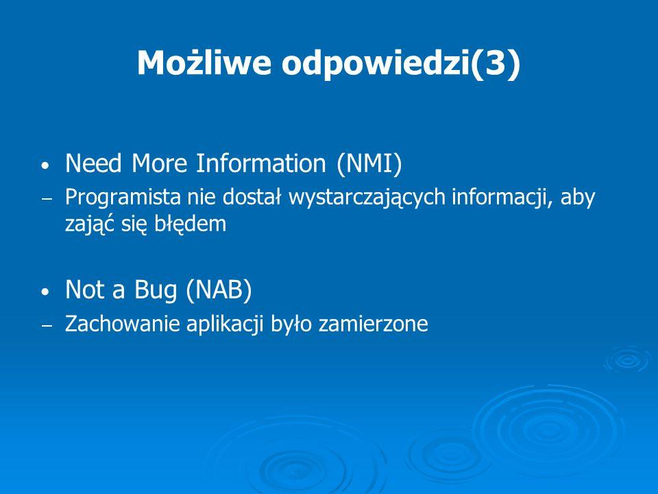 Możliwe odpowiedzi(3) Need More Information (NMI) Programista nie dostał wystarczających informacji, aby zająć się błędem Not a Bug (NAB) Zachowanie a