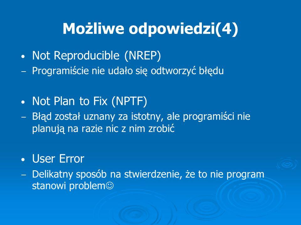 Możliwe odpowiedzi(4) Not Reproducible (NREP) Programiście nie udało się odtworzyć błędu Not Plan to Fix (NPTF) Błąd został uznany za istotny, ale pro