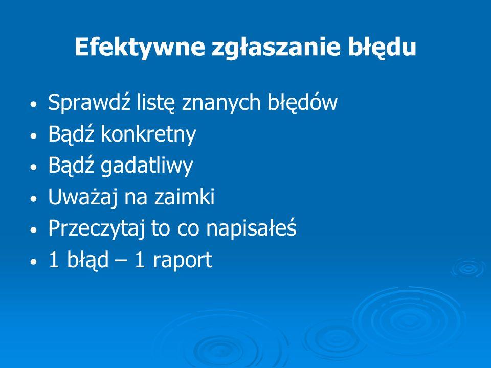 Efektywne zgłaszanie błędu Sprawdź listę znanych błędów Bądź konkretny Bądź gadatliwy Uważaj na zaimki Przeczytaj to co napisałeś 1 błąd – 1 raport