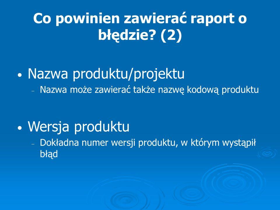 Co powinien zawierać raport o błędzie? (2) Nazwa produktu/projektu Nazwa może zawierać także nazwę kodową produktu Wersja produktu Dokładna numer wers