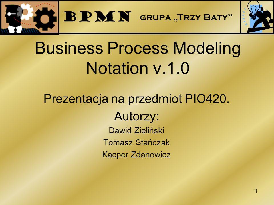 Business Process Modeling Notation v.1.0 Prezentacja na przedmiot PIO420. Autorzy: Dawid Zieliński Tomasz Stańczak Kacper Zdanowicz 1 BPMN grupa Trzy