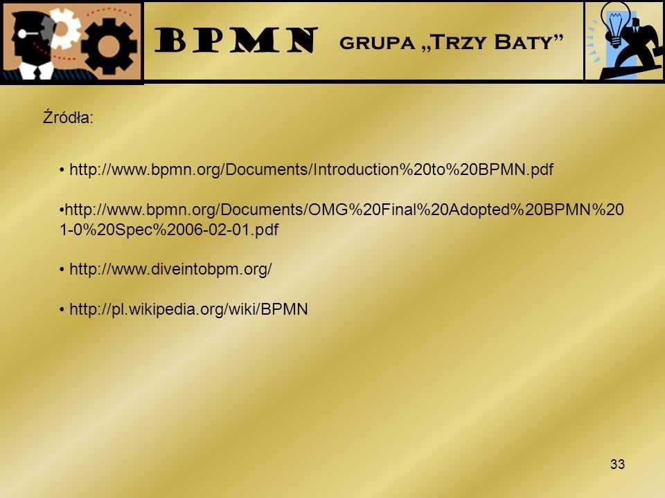 33 Źródła: http://www.bpmn.org/Documents/Introduction%20to%20BPMN.pdf http://www.bpmn.org/Documents/OMG%20Final%20Adopted%20BPMN%20 1-0%20Spec%2006-02