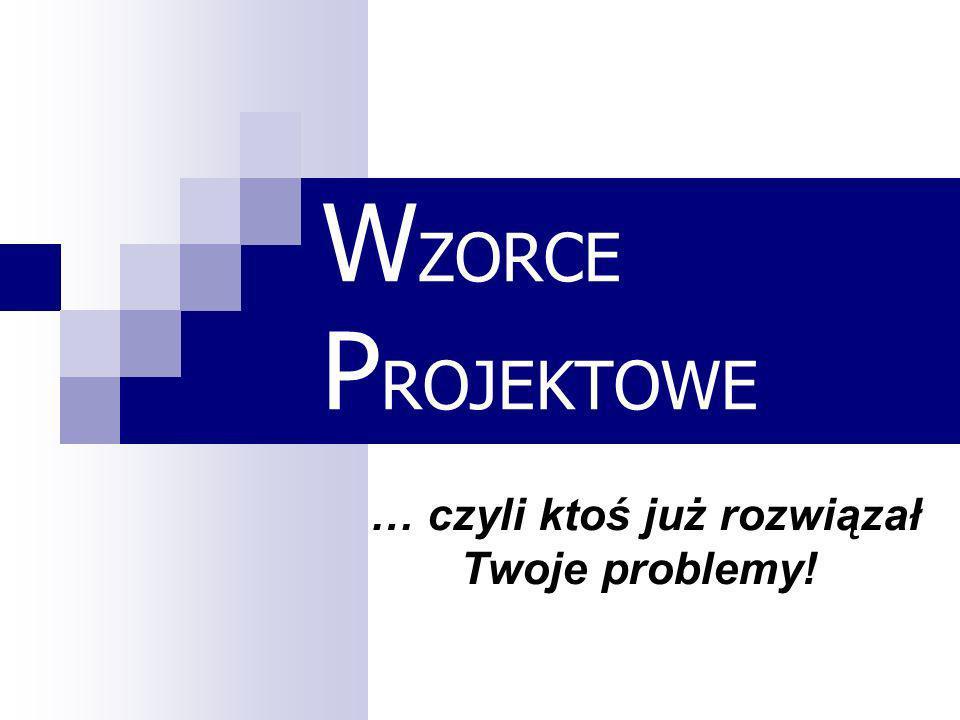 W ZORCE P ROJEKTOWE … czyli ktoś już rozwiązał Twoje problemy!