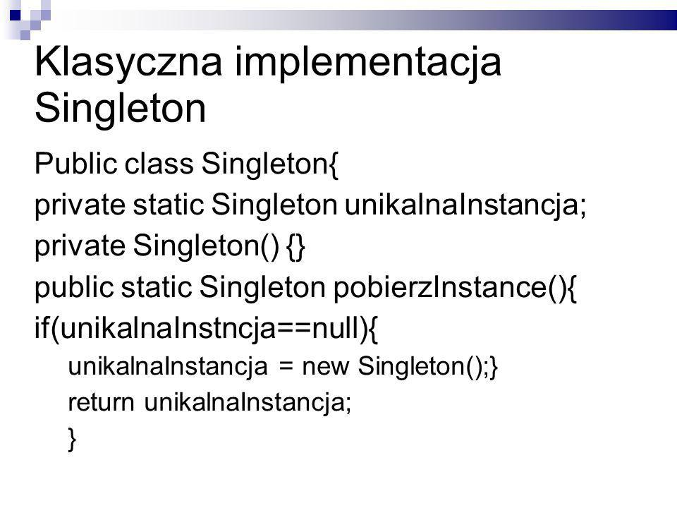 Klasyczna implementacja Singleton Public class Singleton{ private static Singleton unikalnaInstancja; private Singleton() {} public static Singleton pobierzInstance(){ if(unikalnaInstncja==null){ unikalnaInstancja = new Singleton();} return unikalnaInstancja; }