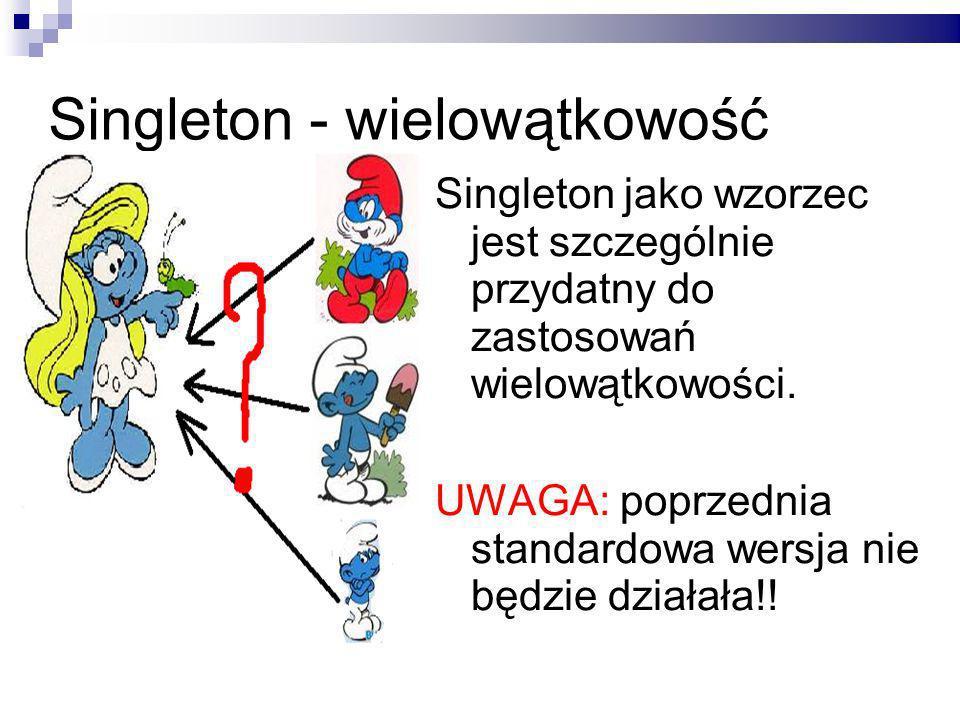 Singleton - wielowątkowość Singleton jako wzorzec jest szczególnie przydatny do zastosowań wielowątkowości.