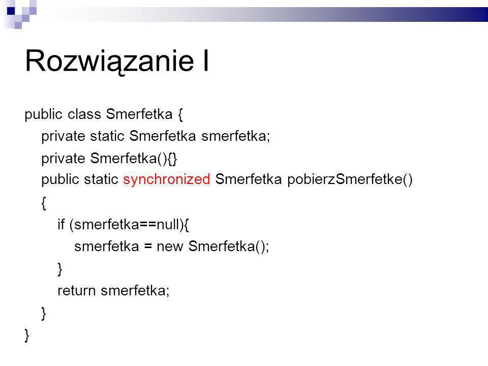 Rozwiązanie I public class Smerfetka { private static Smerfetka smerfetka; private Smerfetka(){} public static synchronized Smerfetka pobierzSmerfetke() { if (smerfetka==null){ smerfetka = new Smerfetka(); } return smerfetka; }