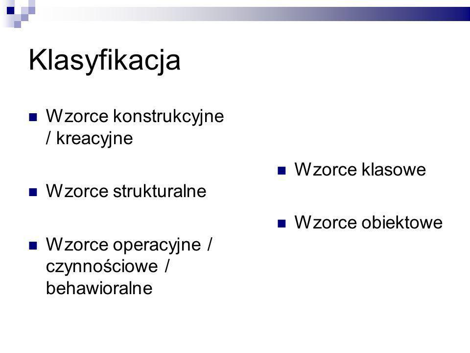 Klasyfikacja Wzorce konstrukcyjne / kreacyjne Wzorce strukturalne Wzorce operacyjne / czynnościowe / behawioralne Wzorce klasowe Wzorce obiektowe