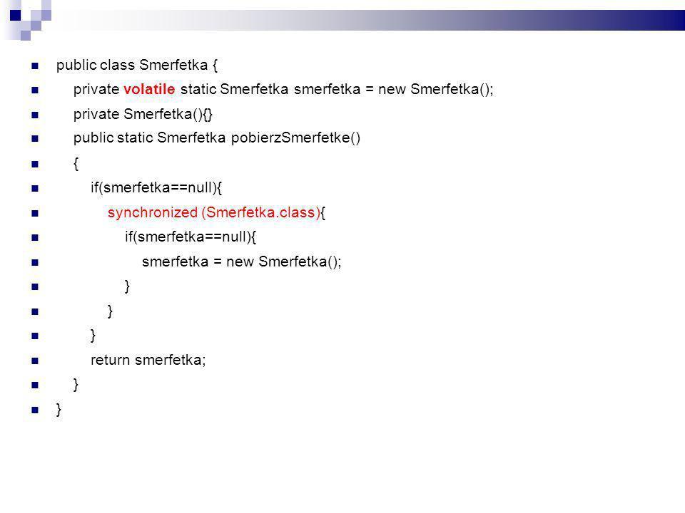 public class Smerfetka { private volatile static Smerfetka smerfetka = new Smerfetka(); private Smerfetka(){} public static Smerfetka pobierzSmerfetke() { if(smerfetka==null){ synchronized (Smerfetka.class){ if(smerfetka==null){ smerfetka = new Smerfetka(); } return smerfetka; }