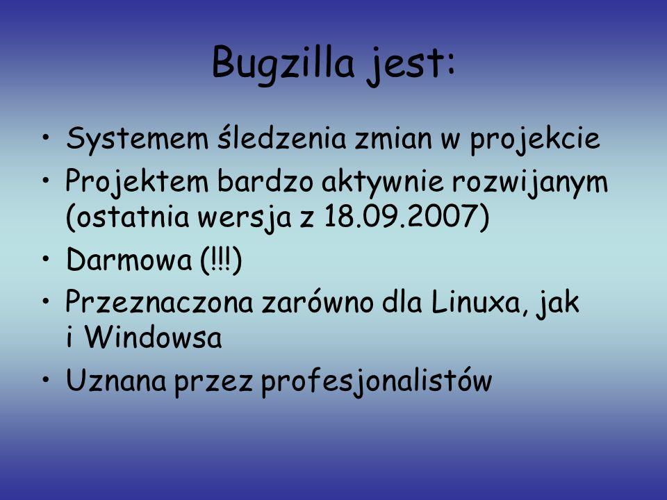 Bugzilla jest: Systemem śledzenia zmian w projekcie Projektem bardzo aktywnie rozwijanym (ostatnia wersja z 18.09.2007) Darmowa (!!!) Przeznaczona zar