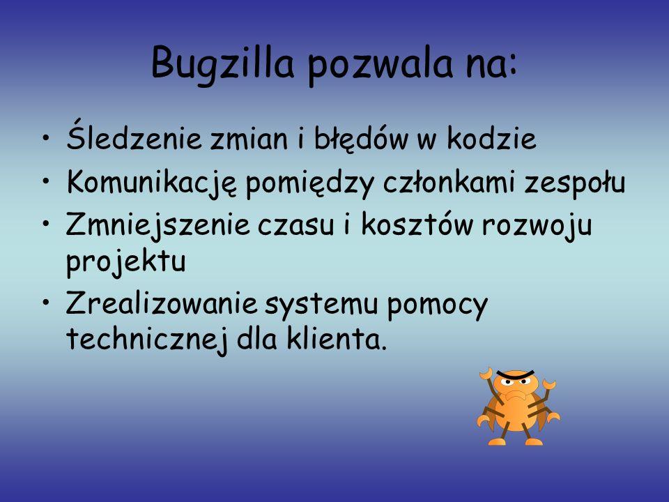 Bugzilla pozwala na: Śledzenie zmian i błędów w kodzie Komunikację pomiędzy członkami zespołu Zmniejszenie czasu i kosztów rozwoju projektu Zrealizowa
