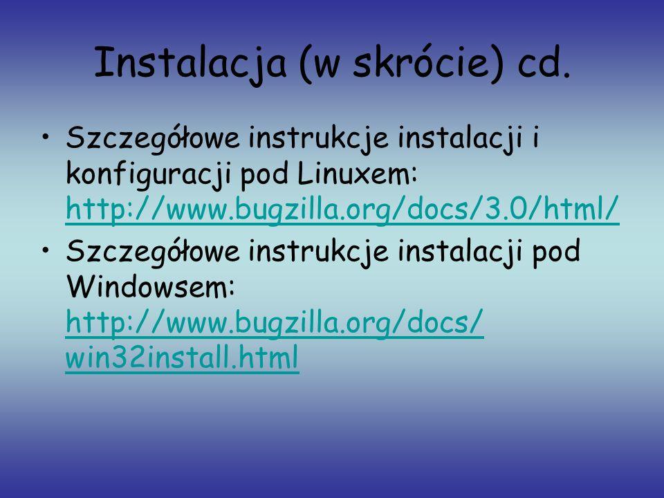 Instalacja (w skrócie) cd. Szczegółowe instrukcje instalacji i konfiguracji pod Linuxem: http://www.bugzilla.org/docs/3.0/html/ http://www.bugzilla.or