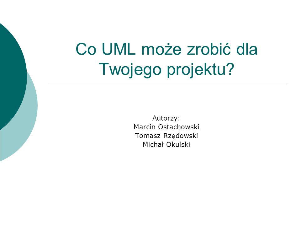 Co UML może zrobić dla Twojego projektu? Autorzy: Marcin Ostachowski Tomasz Rzędowski Michał Okulski