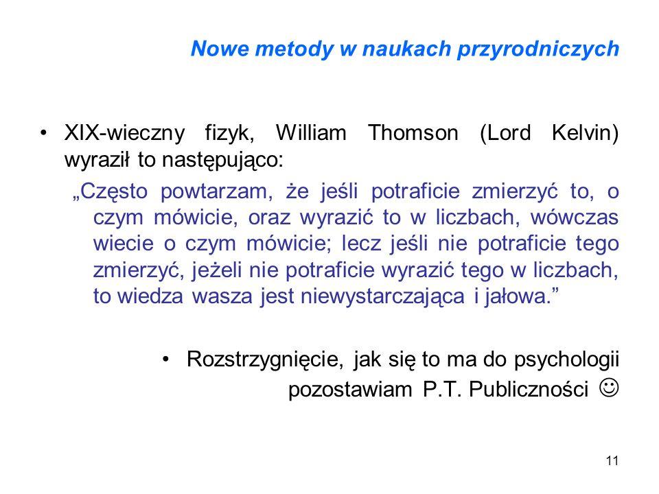 11 Nowe metody w naukach przyrodniczych XIX-wieczny fizyk, William Thomson (Lord Kelvin) wyraził to następująco: Często powtarzam, że jeśli potraficie