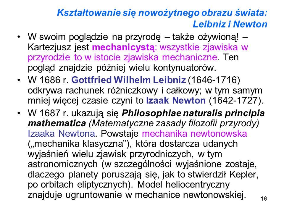 16 Kształtowanie się nowożytnego obrazu świata: Leibniz i Newton W swoim poglądzie na przyrodę – także ożywioną! – Kartezjusz jest mechanicystą: wszys