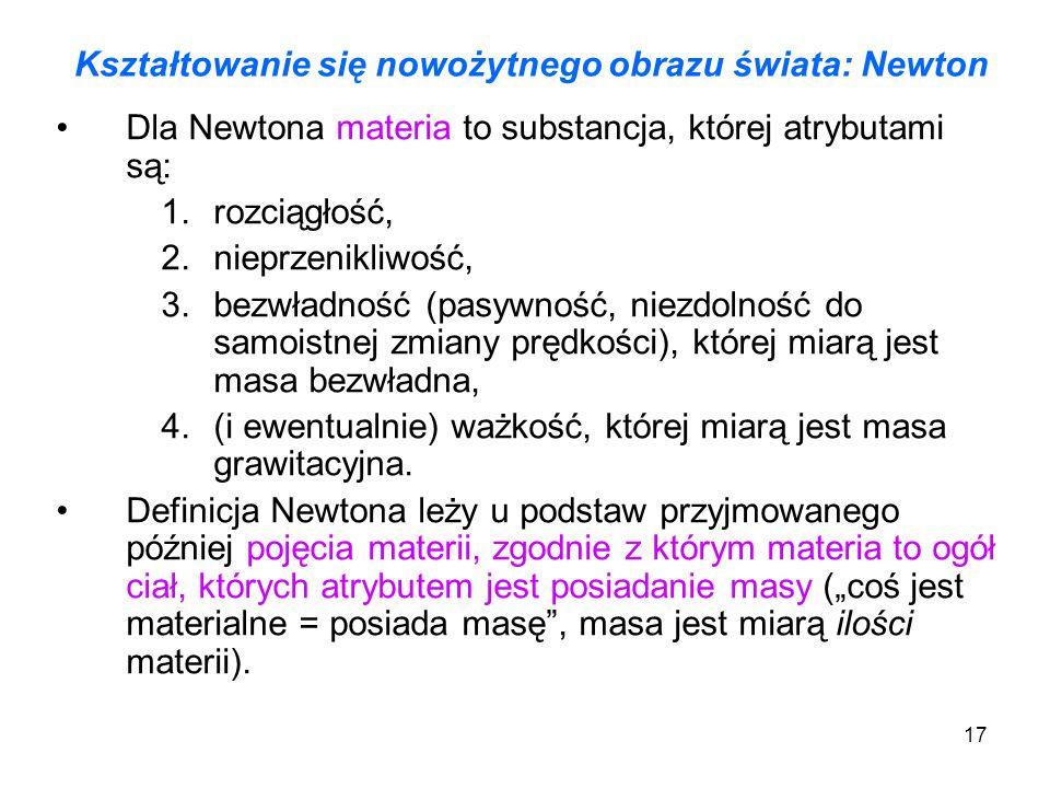 17 Kształtowanie się nowożytnego obrazu świata: Newton Dla Newtona materia to substancja, której atrybutami są: 1.rozciągłość, 2.nieprzenikliwość, 3.b