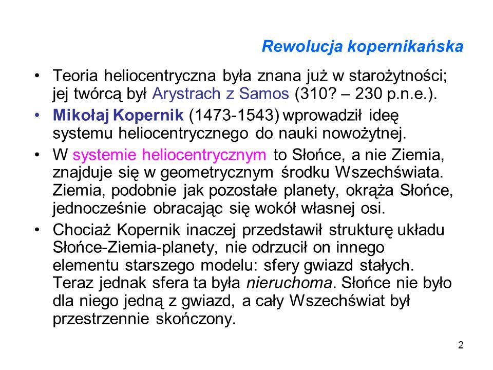 2 Rewolucja kopernikańska Teoria heliocentryczna była znana już w starożytności; jej twórcą był Arystrach z Samos (310? – 230 p.n.e.). Mikołaj Koperni