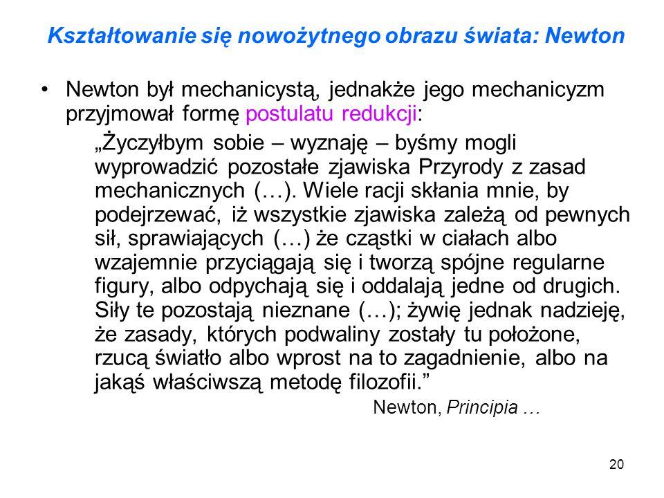 20 Kształtowanie się nowożytnego obrazu świata: Newton Newton był mechanicystą, jednakże jego mechanicyzm przyjmował formę postulatu redukcji: Życzyłb