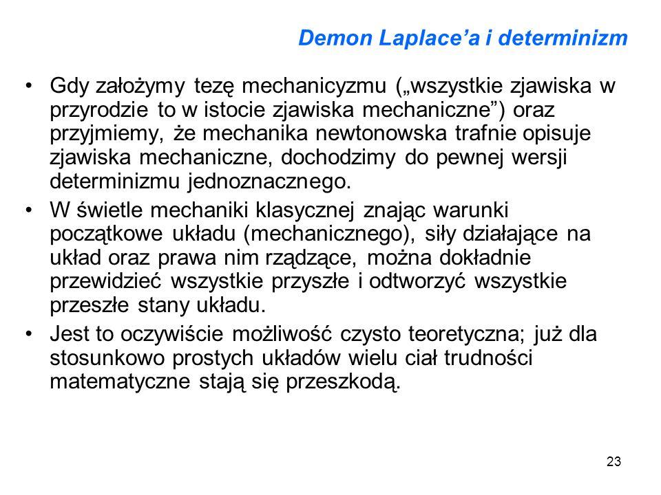 23 Demon Laplacea i determinizm Gdy założymy tezę mechanicyzmu (wszystkie zjawiska w przyrodzie to w istocie zjawiska mechaniczne) oraz przyjmiemy, że
