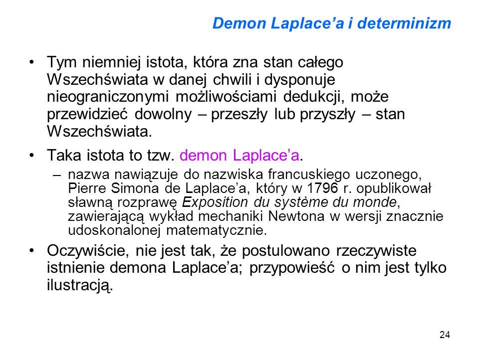 24 Demon Laplacea i determinizm Tym niemniej istota, która zna stan całego Wszechświata w danej chwili i dysponuje nieograniczonymi możliwościami dedu
