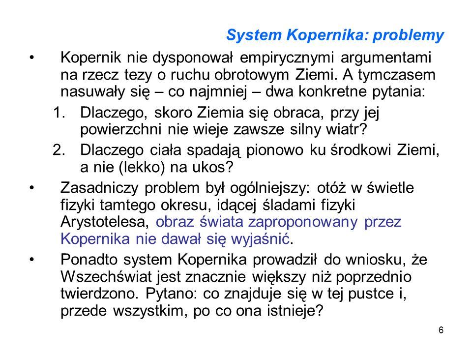6 System Kopernika: problemy Kopernik nie dysponował empirycznymi argumentami na rzecz tezy o ruchu obrotowym Ziemi. A tymczasem nasuwały się – co naj