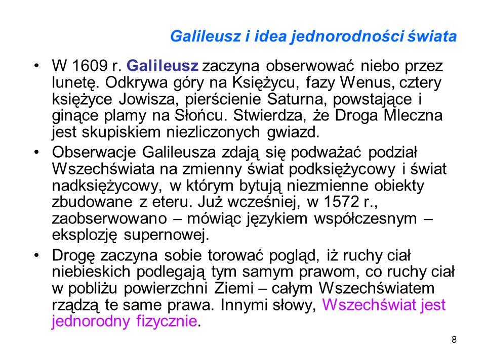 8 Galileusz i idea jednorodności świata W 1609 r. Galileusz zaczyna obserwować niebo przez lunetę. Odkrywa góry na Księżycu, fazy Wenus, cztery księży