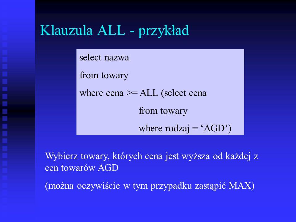Klauzula ALL - przykład select nazwa from towary where cena >= ALL (select cena from towary where rodzaj = AGD) Wybierz towary, których cena jest wyższa od każdej z cen towarów AGD (można oczywiście w tym przypadku zastąpić MAX)