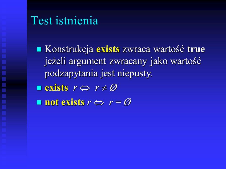 Test istnienia Konstrukcja exists zwraca wartość true jeżeli argument zwracany jako wartość podzapytania jest niepusty.