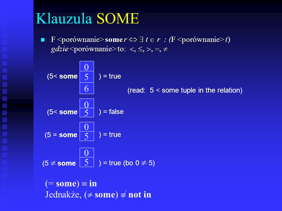 Klauzula SOME F some r t r : (F t) gdzie to: F some r t r : (F t) gdzie to: 0 5 6 (5< some) = true 0 5 0 ) = false 5 0 5 (5 some) = true (bo 0 5) (read: 5 < some tuple in the relation) (5< some ) = true (5 = some (= some) in Jednakże, ( some) not in