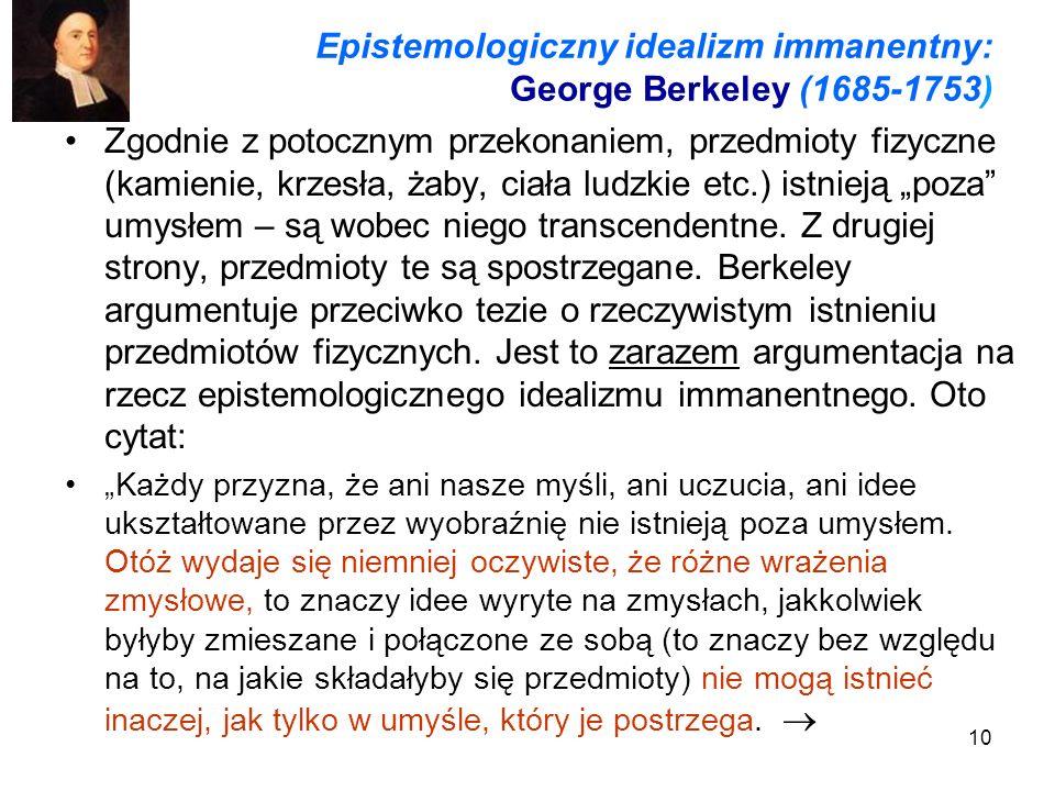 10 Epistemologiczny idealizm immanentny: George Berkeley (1685-1753) Zgodnie z potocznym przekonaniem, przedmioty fizyczne (kamienie, krzesła, żaby, ciała ludzkie etc.) istnieją poza umysłem – są wobec niego transcendentne.