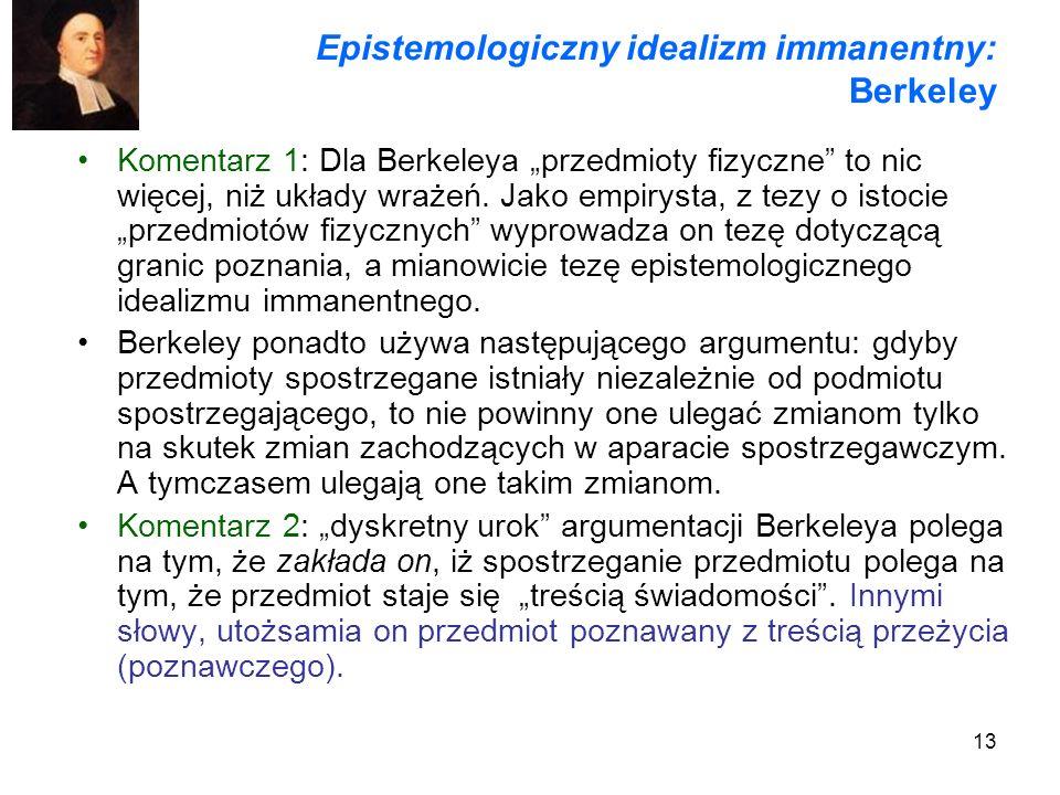 13 Epistemologiczny idealizm immanentny: Berkeley Komentarz 1: Dla Berkeleya przedmioty fizyczne to nic więcej, niż układy wrażeń. Jako empirysta, z t