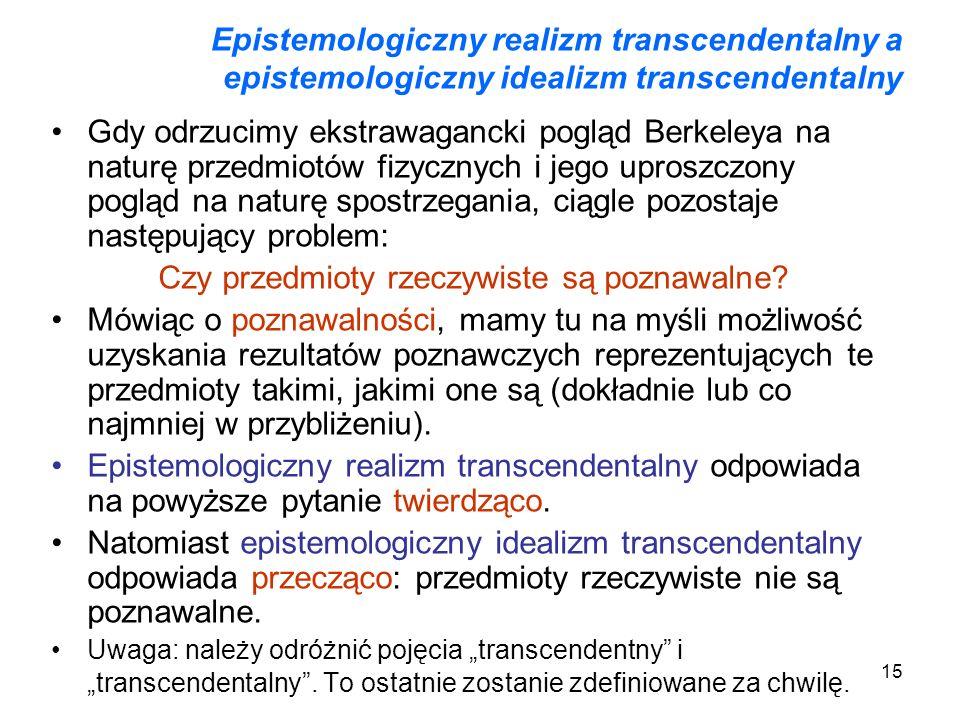 15 Epistemologiczny realizm transcendentalny a epistemologiczny idealizm transcendentalny Gdy odrzucimy ekstrawagancki pogląd Berkeleya na naturę przedmiotów fizycznych i jego uproszczony pogląd na naturę spostrzegania, ciągle pozostaje następujący problem: Czy przedmioty rzeczywiste są poznawalne.