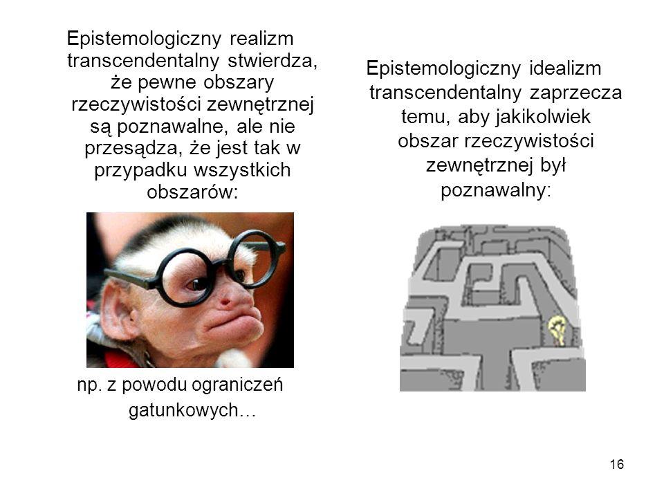 16 Epistemologiczny realizm transcendentalny stwierdza, że pewne obszary rzeczywistości zewnętrznej są poznawalne, ale nie przesądza, że jest tak w przypadku wszystkich obszarów: np.