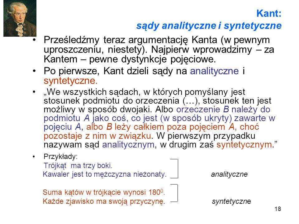 18 Kant: sądy analityczne i syntetyczne Prześledźmy teraz argumentację Kanta (w pewnym uproszczeniu, niestety). Najpierw wprowadzimy – za Kantem – pew