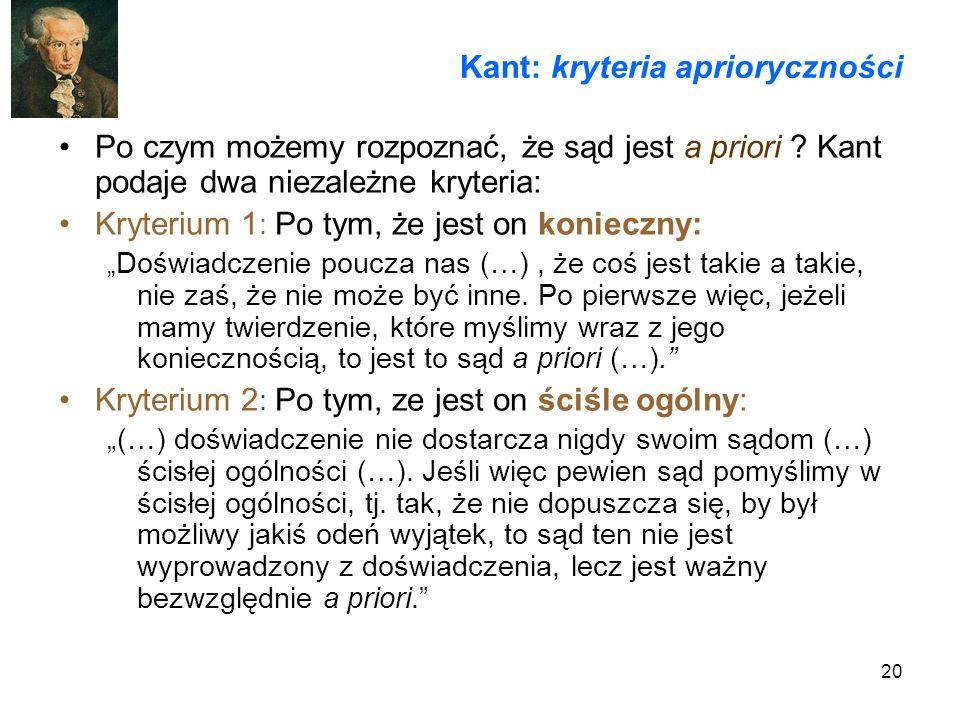 20 Kant: kryteria aprioryczności Po czym możemy rozpoznać, że sąd jest a priori ? Kant podaje dwa niezależne kryteria: Kryterium 1 : Po tym, że jest o