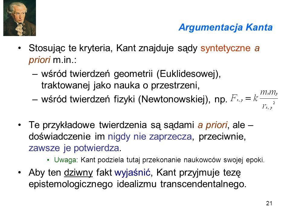 21 Argumentacja Kanta Stosując te kryteria, Kant znajduje sądy syntetyczne a priori m.in.: –wśród twierdzeń geometrii (Euklidesowej), traktowanej jako nauka o przestrzeni, –wśród twierdzeń fizyki (Newtonowskiej), np.