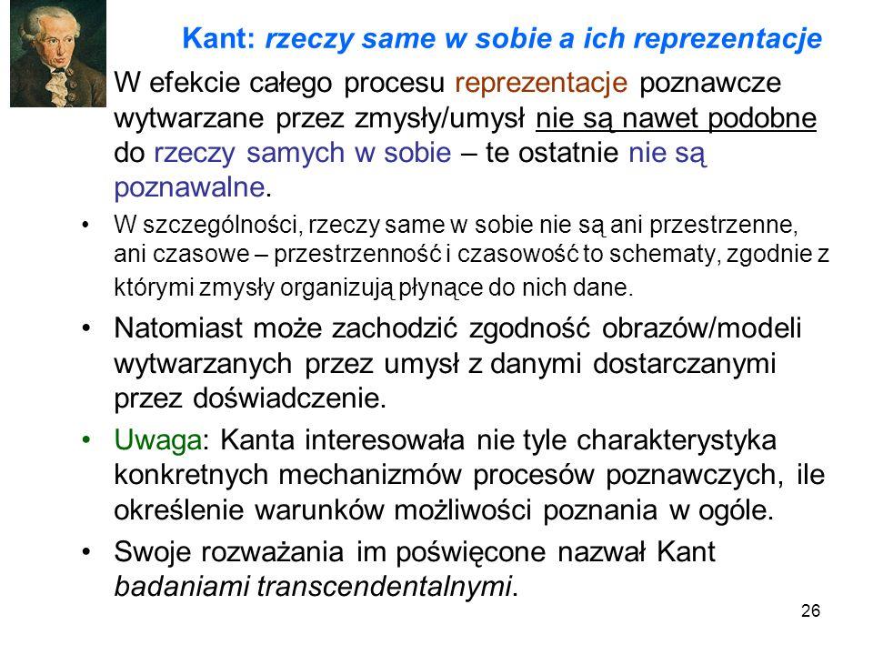26 Kant: rzeczy same w sobie a ich reprezentacje W efekcie całego procesu reprezentacje poznawcze wytwarzane przez zmysły/umysł nie są nawet podobne do rzeczy samych w sobie – te ostatnie nie są poznawalne.
