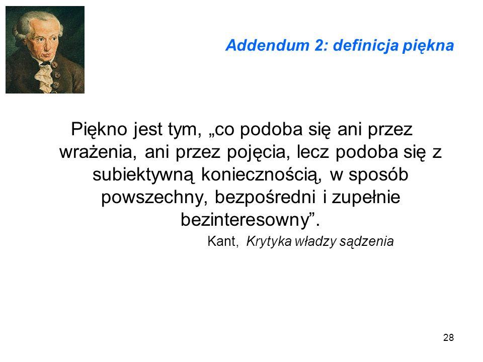 28 Addendum 2: definicja piękna Piękno jest tym, co podoba się ani przez wrażenia, ani przez pojęcia, lecz podoba się z subiektywną koniecznością, w s