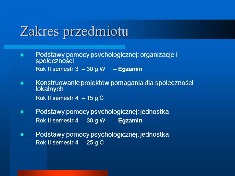 Zakres przedmiotu Podstawy pomocy psychologicznej: organizacje i społeczności Rok II semestr 3 – 30 g W – Egzamin Konstruowanie projektów pomagania dl
