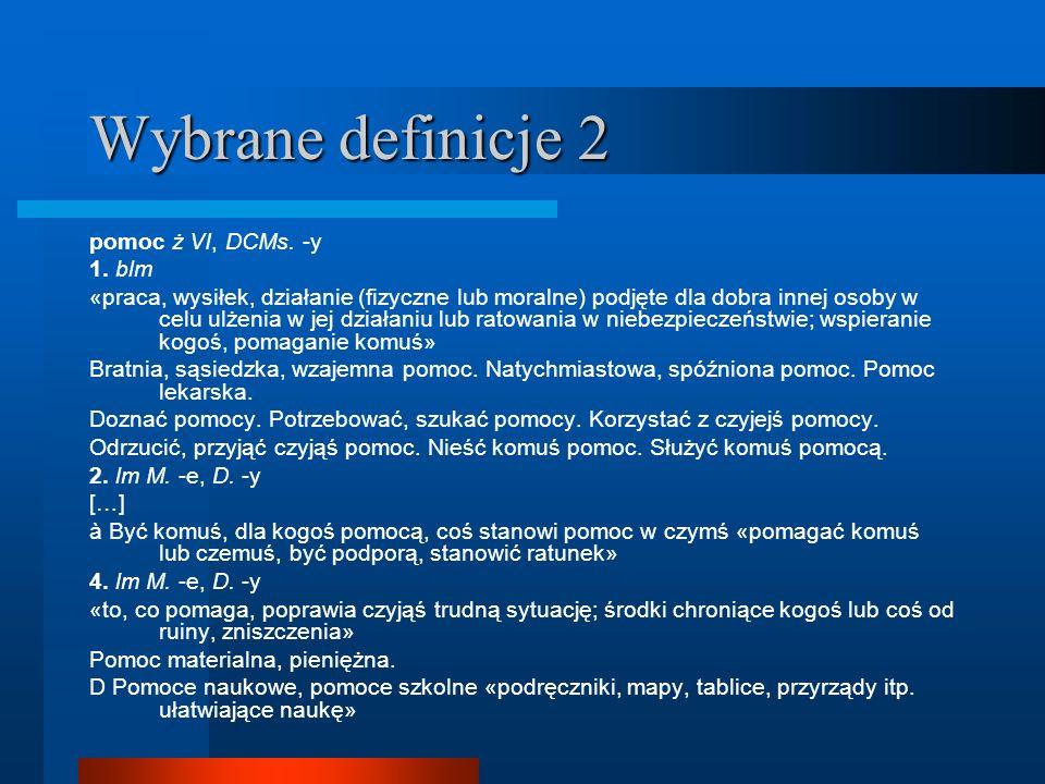 Wybrane definicje 2 pomoc ż VI, DCMs. -y 1. blm «praca, wysiłek, działanie (fizyczne lub moralne) podjęte dla dobra innej osoby w celu ulżenia w jej d