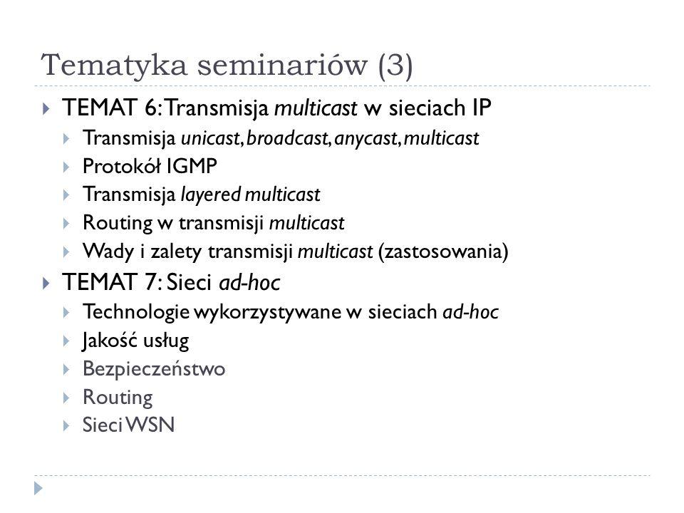Tematyka seminariów (3) TEMAT 6: Transmisja multicast w sieciach IP Transmisja unicast, broadcast, anycast, multicast Protokół IGMP Transmisja layered