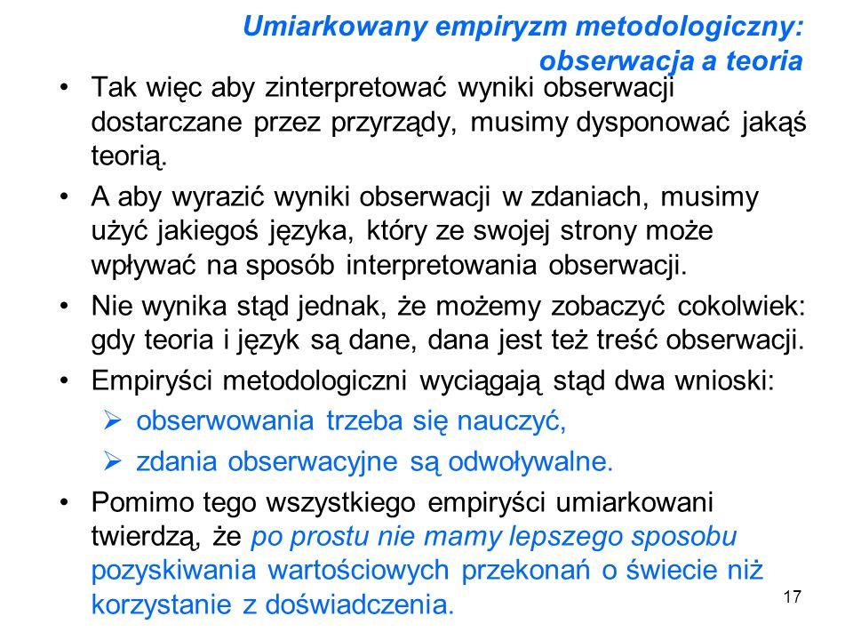 17 Umiarkowany empiryzm metodologiczny: obserwacja a teoria Tak więc aby zinterpretować wyniki obserwacji dostarczane przez przyrządy, musimy dysponow