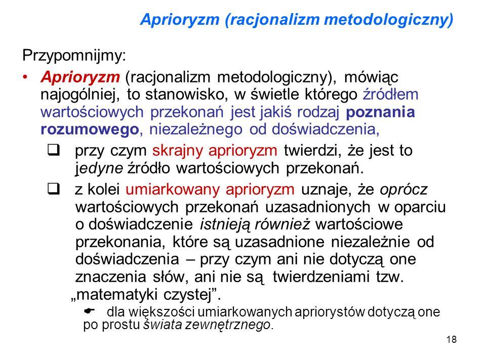 18 Aprioryzm (racjonalizm metodologiczny) Przypomnijmy: Aprioryzm (racjonalizm metodologiczny), mówiąc najogólniej, to stanowisko, w świetle którego ź