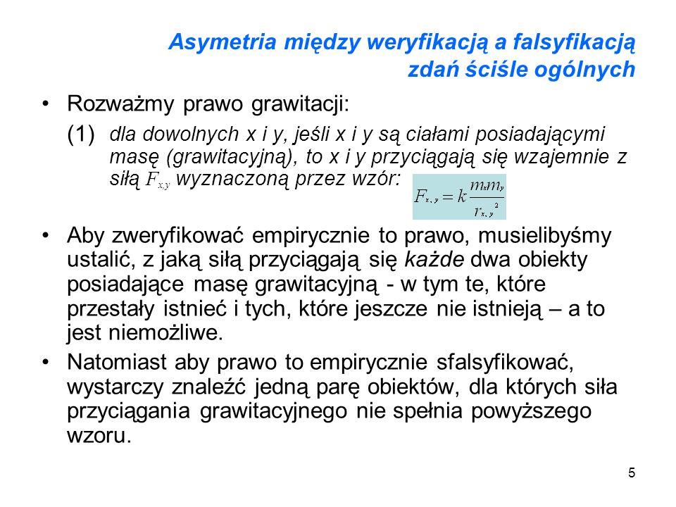 5 Asymetria między weryfikacją a falsyfikacją zdań ściśle ogólnych Rozważmy prawo grawitacji: (1) dla dowolnych x i y, jeśli x i y są ciałami posiadaj