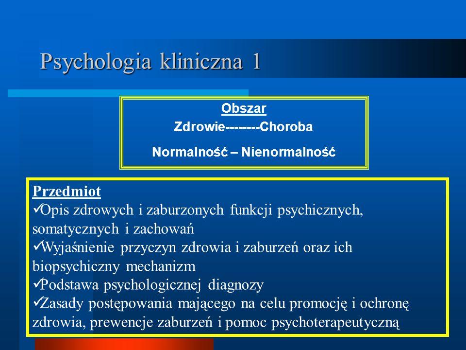 Psychologia kliniczna 1 Obszar Zdrowie--------Choroba Normalność – Nienormalność Przedmiot Opis zdrowych i zaburzonych funkcji psychicznych, somatyczn