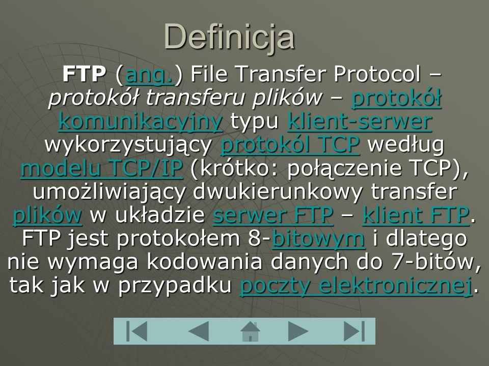 Definicja FTP (ang.) File Transfer Protocol – protokół transferu plików – protokół komunikacyjny typu klient-serwer wykorzystujący protokól TCP według modelu TCP/IP (krótko: połączenie TCP), umożliwiający dwukierunkowy transfer plików w układzie serwer FTP – klient FTP.