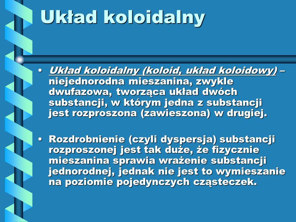 Układ koloidalny Układ koloidalny (koloid, układ koloidowy) – niejednorodna mieszanina, zwykle dwufazowa, tworząca układ dwóch substancji, w którym je