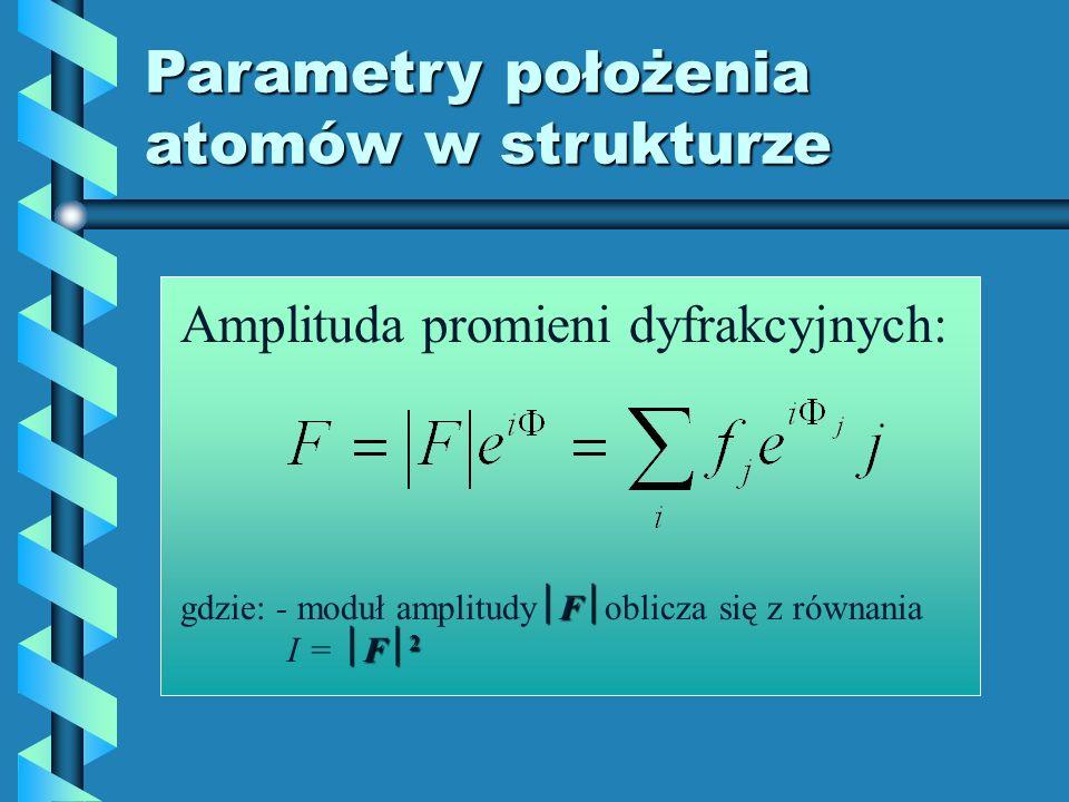 Parametry położenia atomów w strukturze Amplituda promieni dyfrakcyjnych: F F 2 gdzie: - moduł amplitudy F oblicza się z równania I = F 2