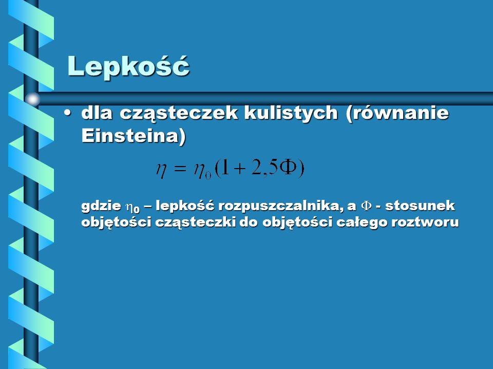 Lepkość dla cząsteczek kulistych (równanie Einsteina)dla cząsteczek kulistych (równanie Einsteina) gdzie 0 – lepkość rozpuszczalnika, a - stosunek obj